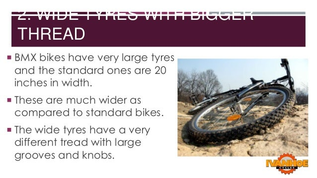 2. WIDE TYRES WITH BIGGER THREAD  BMX bikes have very large tyres  and the standard ones are 20 inches in width.   These...