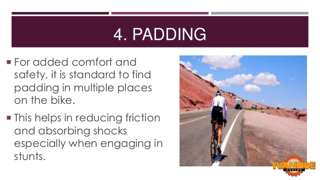4. PADDING  For added comfort and  safety, it is standard to find padding in multiple places on the bike.   This helps i...
