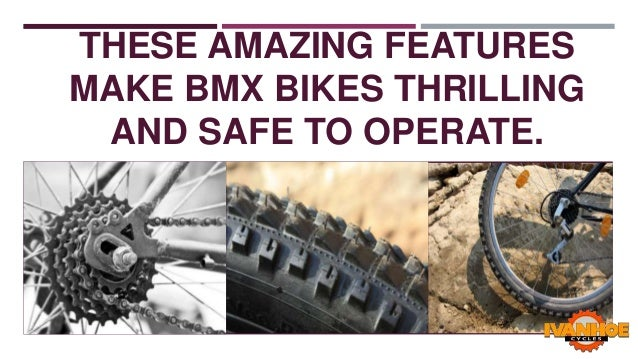 THESE AMAZING FEATURES MAKE BMX BIKES THRILLING AND SAFE TO OPERATE.