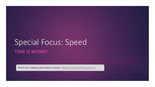Special Focus: Speed TIME IS MONEY From the Udemy.com online course: Digital Product Management