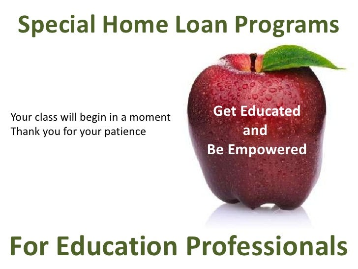 Special Home Loan Programs <br />Get Educated<br />and <br />Be Empowered<br />Your class will begin in a moment<br />Than...