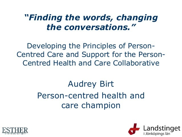 """""""Finding the words, changing the conversations."""" Developing the Principles of Person- Centred Care and Support for the Per..."""