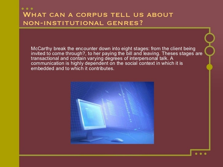 What can a corpus tell us about  non-institutional genres? <ul><li>McCarthy break the encounter down into eight stages: fr...