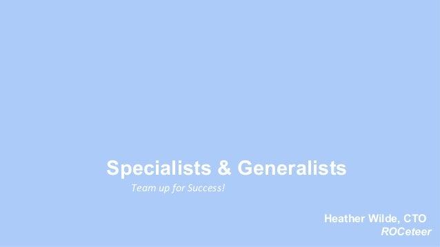 Specialists & Generalists Team  up  for  Success!   Heather Wilde, CTO ROCeteer