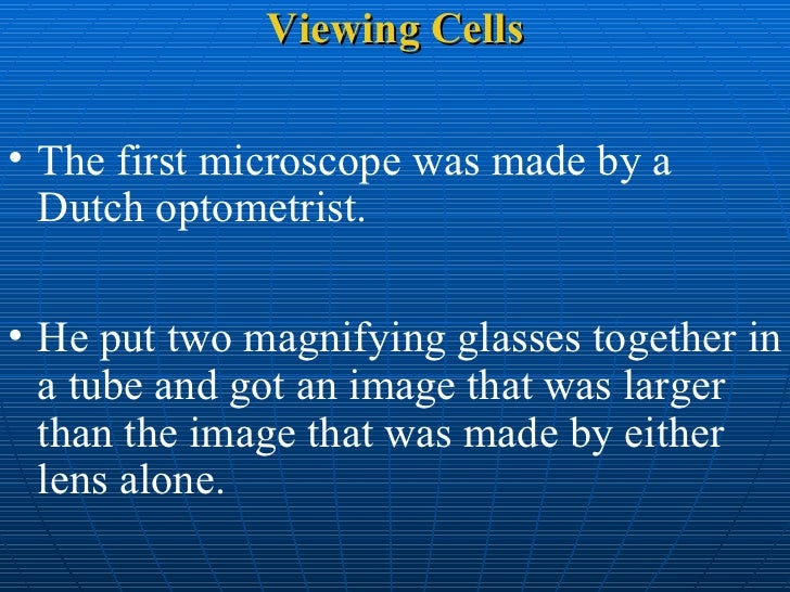 Viewing Cells <ul><li>The first microscope was made by a Dutch optometrist.  </li></ul><ul><li>He put two magnifying glass...