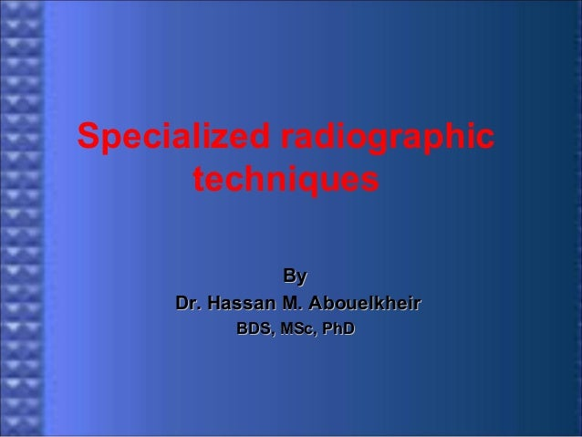 Specialized radiographic techniques By Dr. Hassan M. Abouelkheir BDS, MSc, PhD