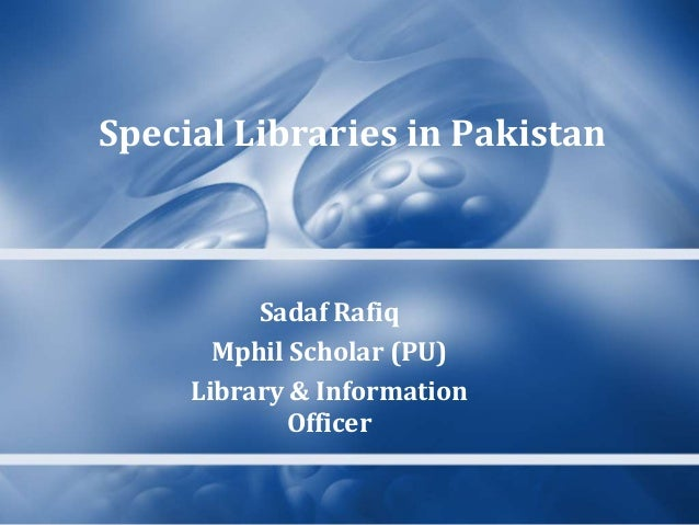 Special Libraries in Pakistan  Sadaf Rafiq Mphil Scholar (PU) Library & Information Officer