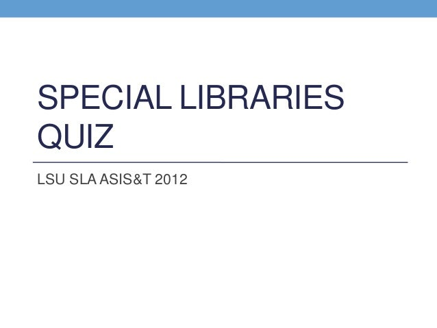 SPECIAL LIBRARIES QUIZ LSU SLA ASIS&T 2012