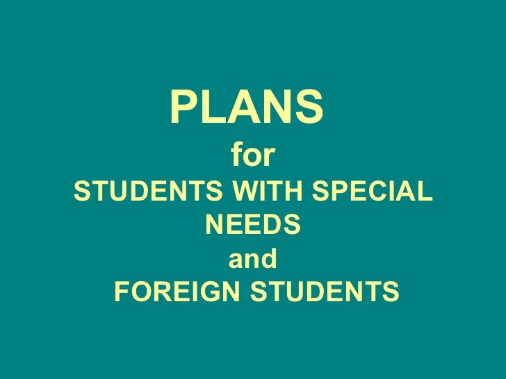 PLANS  for STUDENTS WITH SPECIAL NEEDS and  FOREIGN STUDENTS