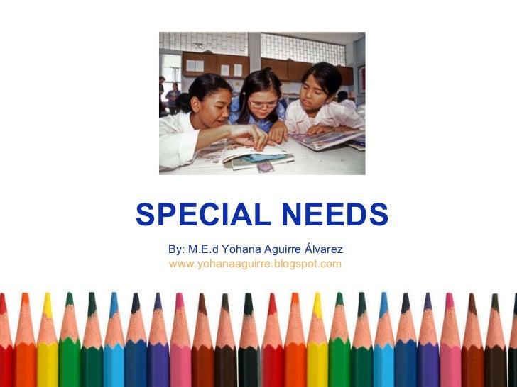 SPECIAL NEEDS By: M.E.d Yohana Aguirre Álvarez www.yohanaaguirre.blogspot.com