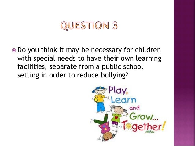 ž Shouldchildren be treated differently or  given more attention if they have a learning  disability?