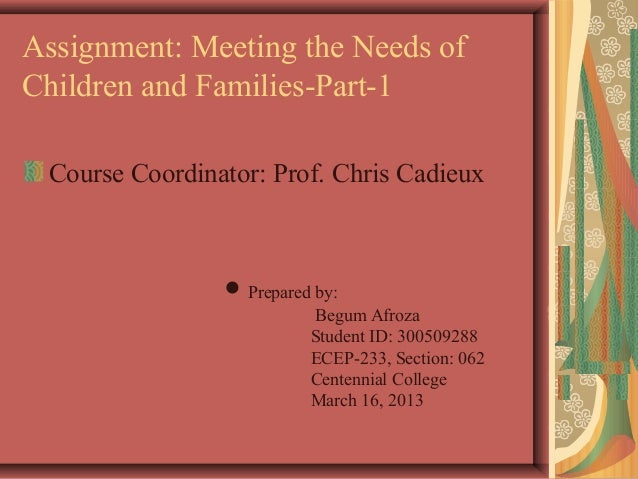 Assignment: Meeting the Needs ofChildren and Families-Part-1Course Coordinator: Prof. Chris Cadieux● Prepared by:Begum Afr...