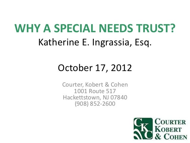 WHY A SPECIAL NEEDS TRUST?   Katherine E. Ingrassia, Esq.       October 17, 2012        Courter, Kobert & Cohen           ...