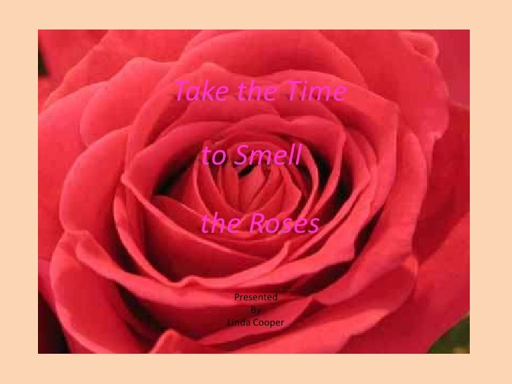 Take the Time<br />to Smell<br />the Roses<br />Presented<br />By<br />Linda Cooper<br />