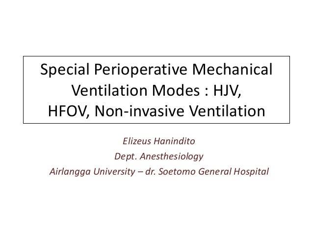 Special Perioperative Mechanical    Ventilation Modes : HJV, HFOV, Non-invasive Ventilation                  Elizeus Hanin...