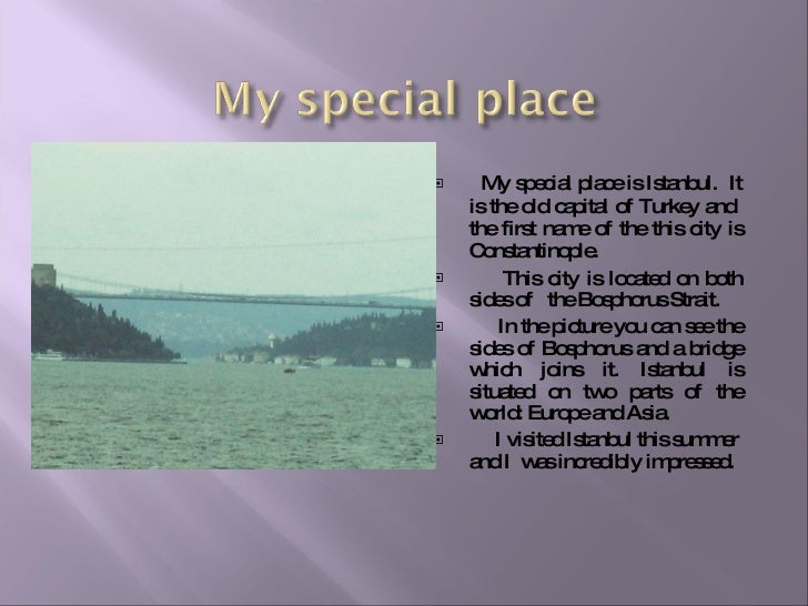 <ul><li>My special place is Istanbul.  It is the   old capital of Turkey and  the first name of the this city is Constanti...