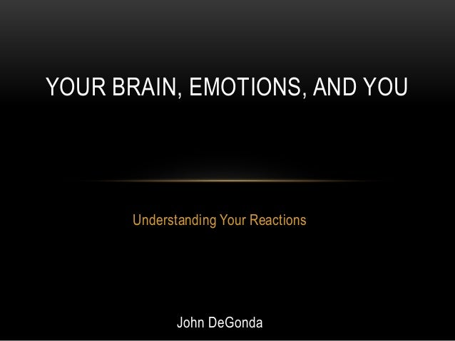 Understanding Your Reactions John DeGonda YOUR BRAIN, EMOTIONS, AND YOU
