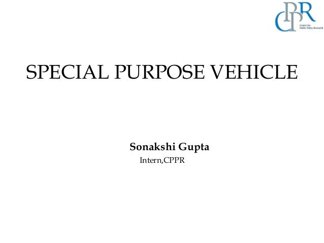 SPECIAL PURPOSE VEHICLE Sonakshi Gupta Intern,CPPR