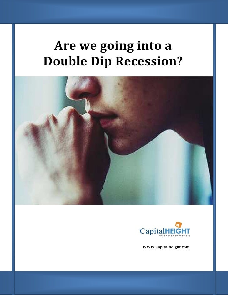 Are we going into a Double Dip Recession?                   WWW.Capitalheight.com
