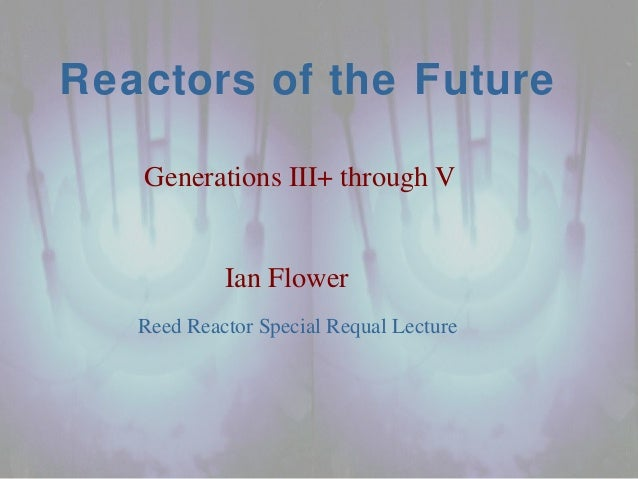 Reed Reactor Special Requal Lecture Reactors of the Future Generations III+ through V Ian Flower