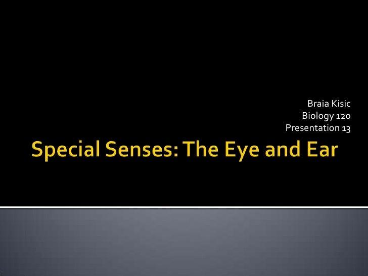 Special Senses: The Eye and Ear<br />BraiaKisic<br />Biology 120<br />Presentation 13<br />