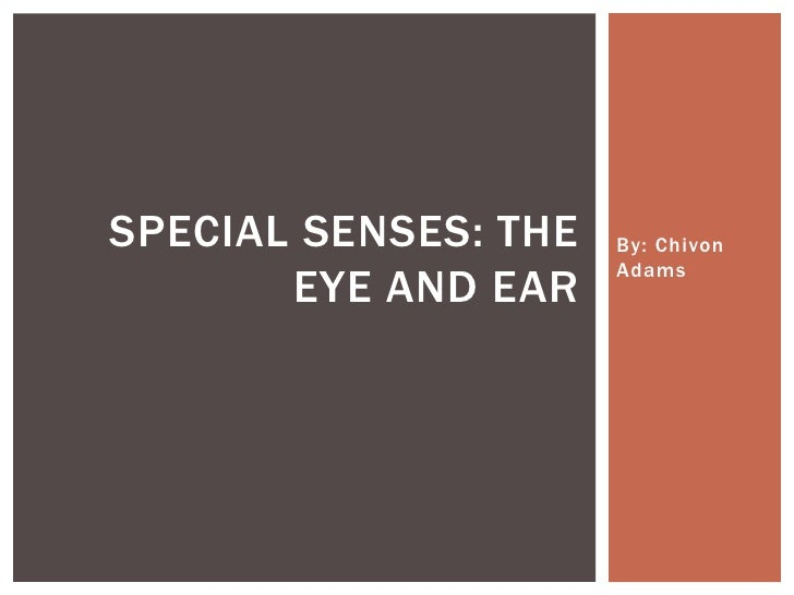 SPECIAL SENSES: THE   By: Chivon                      Adams       EYE AND EAR