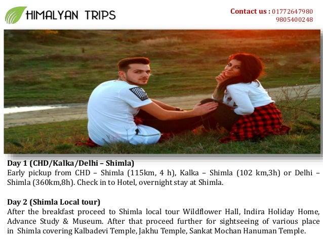Contact us : 01772647980 9805400248 Day 1 (CHD/Kalka/Delhi – Shimla) Early pickup from CHD – Shimla (115km, 4 h), Kalka – ...