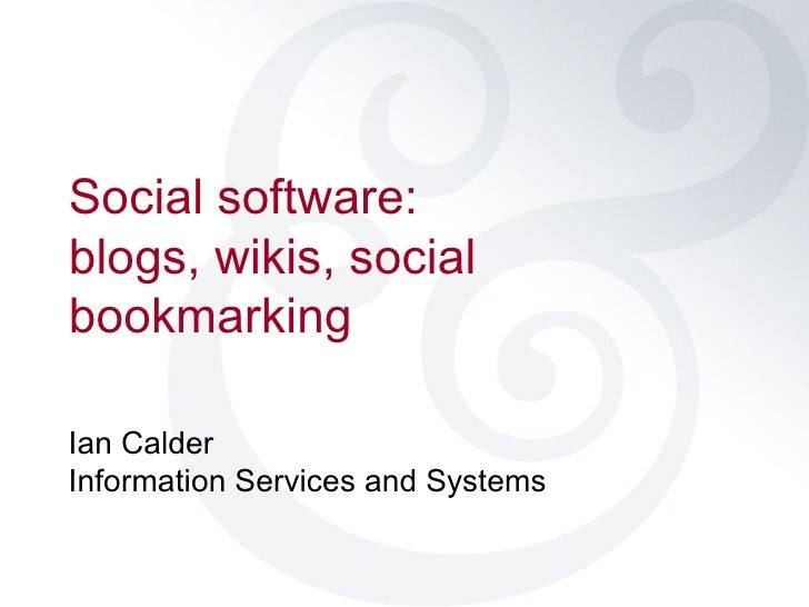 Social software: blogs, wikis, social bookmarking Ian Calder Information Services and Systems