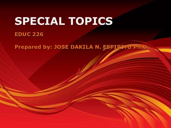SPECIAL TOPICSEDUC 226Prepared by: JOSE DAKILA N. ESPIRITU Ph.D.