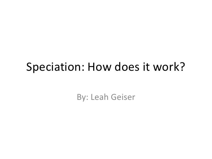 Speciation: How does it work?<br />By: Leah Geiser<br />