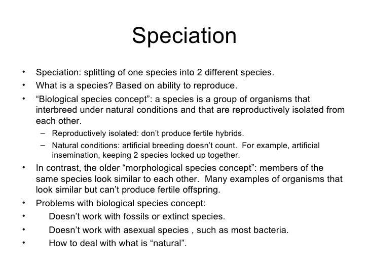Speciation <ul><li>Speciation: splitting of one species into 2 different species. </li></ul><ul><li>What is a species? Bas...