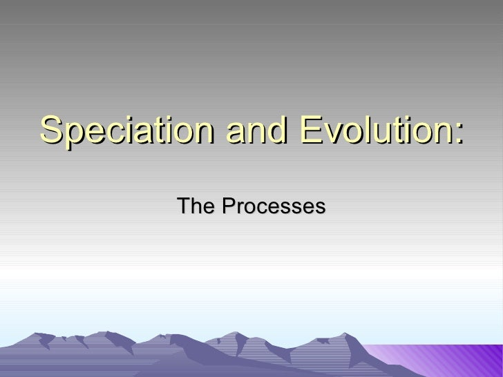Speciation and Evolution: The Processes