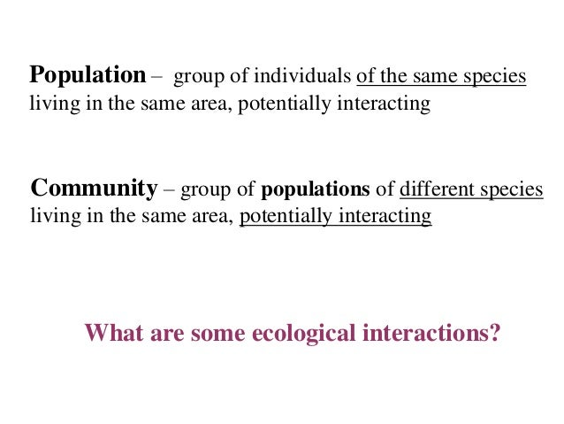 Population – group of individuals of the same species living in the same area, potentially interacting  Community – group ...