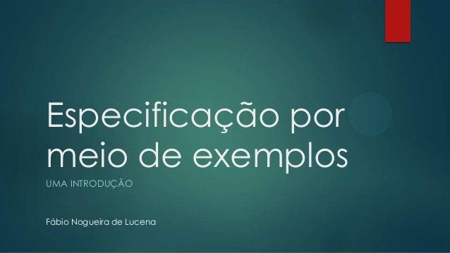 Especificação por meio de exemplos UMA INTRODUÇÃO  Fábio Nogueira de Lucena