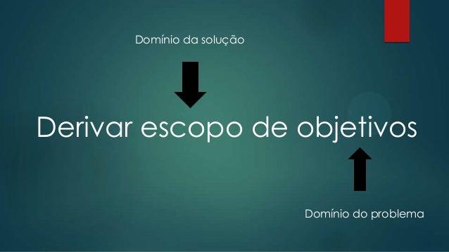 Derivar escopo de objetivos (contexto)   Escopo é solução para problema do domínio.    Escopo é um meio de se atingir um...