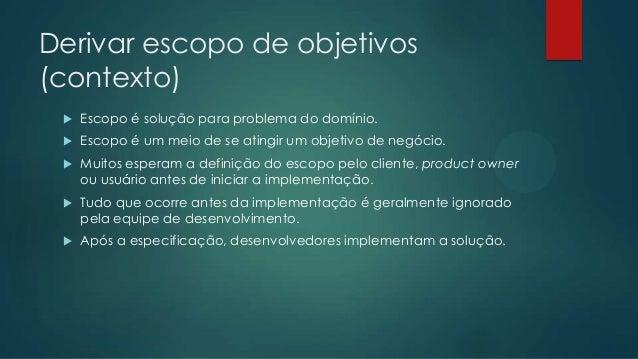 Derivar escopo de objetivos   Se clientes definem o escopo, então o projeto não se beneficia do conhecimento das pessoas ...