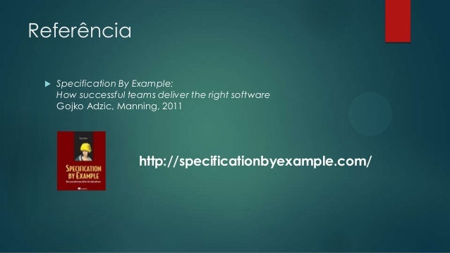 Referência   Specification By Example: How successful teams deliver the right software Gojko Adzic, Manning, 2011  http:/...
