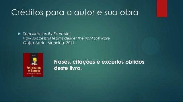 Créditos para o autor e sua obra   Specification By Example: How successful teams deliver the right software Gojko Adzic,...
