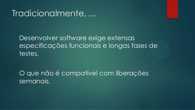 Tradicionalmente, ... Desenvolver software exige extensas especificações funcionais e longas fases de testes. O que não é ...