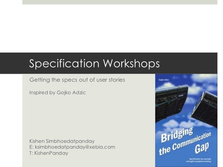 Specification WorkshopsGetting the specs out of user storiesInspired by Gojko AdzicKishen SimbhoedatpandayE: ksimbhoedatpa...