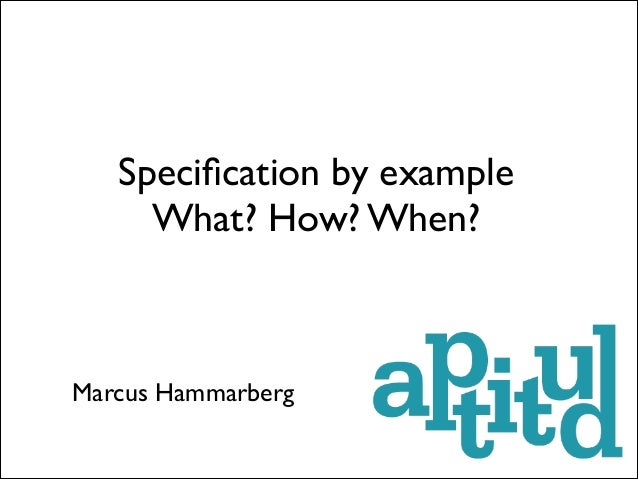 Specification by example What? How? When?  Marcus Hammarberg