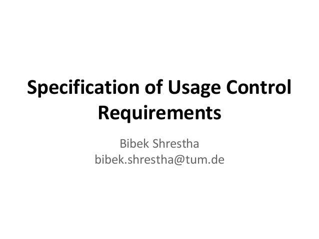 Specification of Usage Control Requirements Bibek Shrestha bibek.shrestha@tum.de