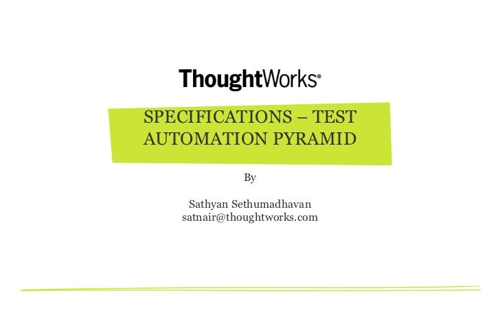 SPECIFICATIONS – TESTAUTOMATION PYRAMID             By    Sathyan Sethumadhavan   satnair@thoughtworks.com