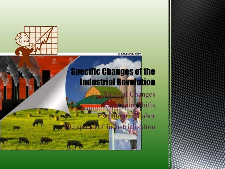 Societal Changes<br />Population Shifts<br />Evolution of Labor<br />The spread of Industrialization<br />Specific Changes...