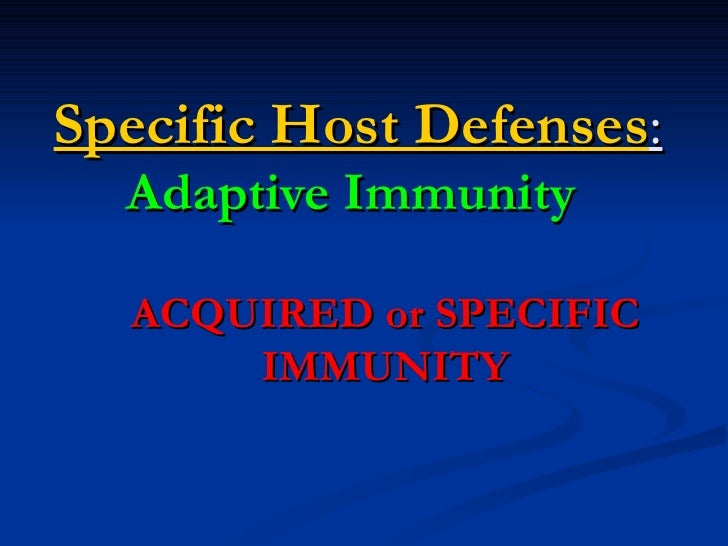 Specific Host Defenses:  Adaptive Immunity  ACQUIRED or SPECIFIC      IMMUNITY