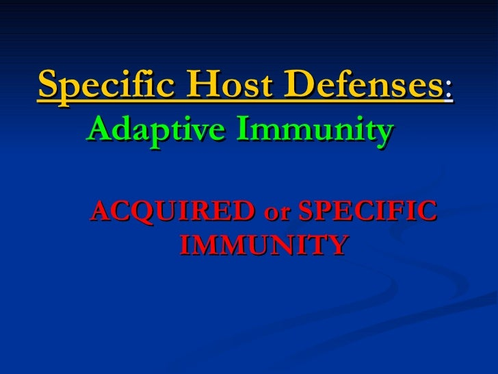 Specific Host Defenses :  Adaptive Immunity   ACQUIRED or SPECIFIC IMMUNITY