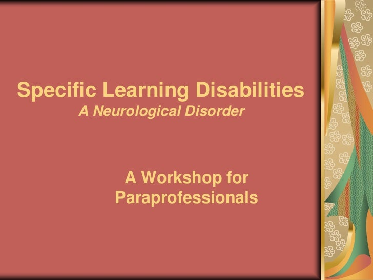 Specific Learning Disabilities      A Neurological Disorder            A Workshop for           Paraprofessionals