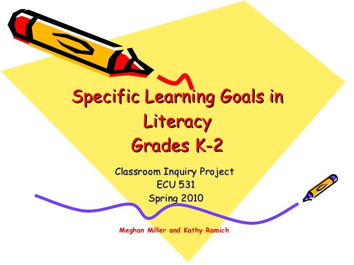 Specific Learning Goals in Literacy Grades K-2 Classroom Inquiry Project  ECU 531 Spring 2010 Meghan Miller and Kathy Ramich