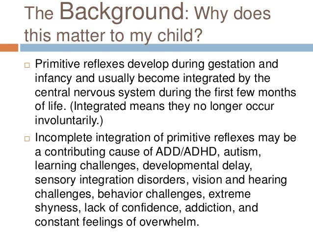 The Background: Why doesthis matter to my child?   Primitive reflexes develop during gestation and    infancy and usually...