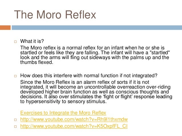 The Moro Reflex   What it is?    The Moro reflex is a normal reflex for an infant when he or she is    startled or feels ...